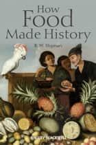 How Food Made History ebook by B. W. Higman