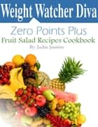 Weight Watcher Diva Zero Points Plus Fruit Salad Recipes Cookbook ebook by Jackie Jasmine