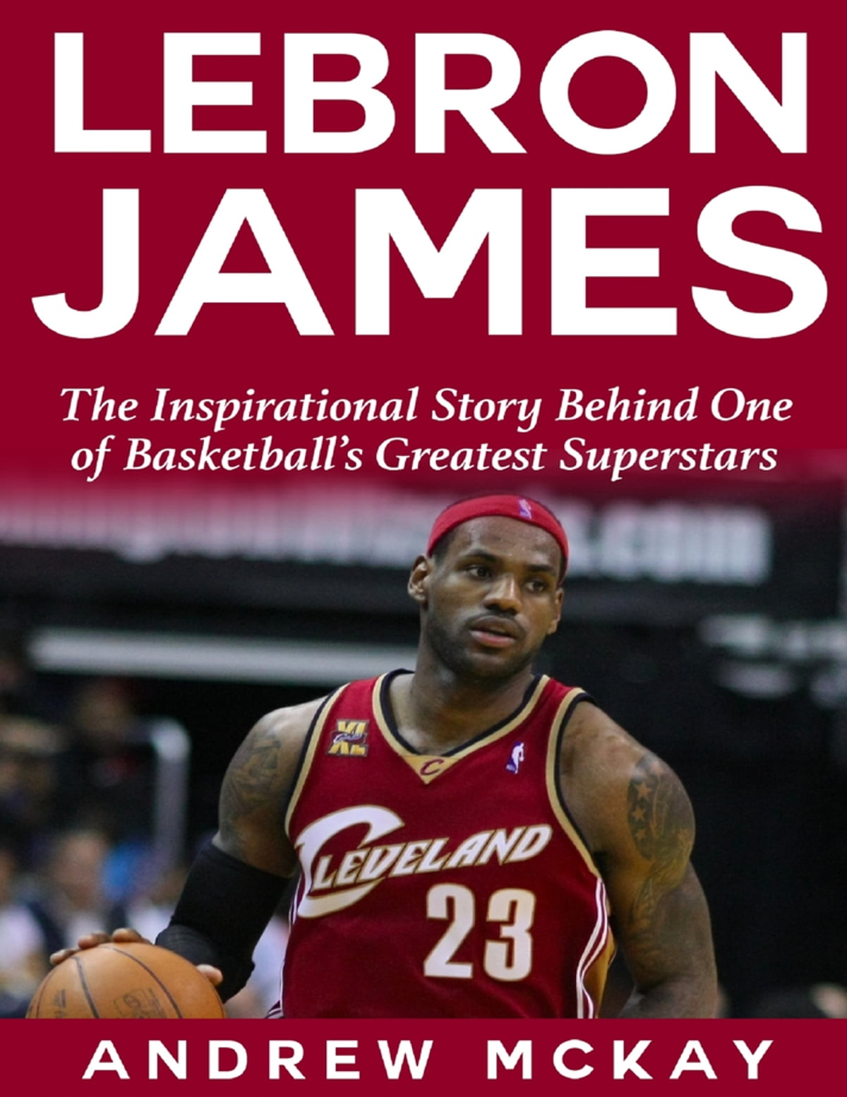 d22135f64bc30 Lebron James: The Inspirational Story Behind One of Basketball's Greatest  Superstars ebook by Andrew McKay - Rakuten Kobo