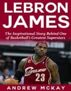 Lebron James: The Inspirational Story Behind One of Basketball's Greatest Superstars ebook by Andrew McKay
