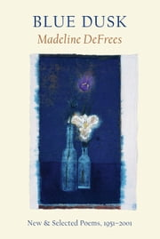 Blue Dusk - New & Selected Poems, 1951-2001 ebook by Madeline DeFrees