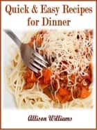 Quick & Easy Recipes for Dinner ebook by Allison Williams