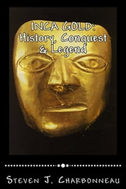 INCA GOLD: History, Conquest & Legend ebook by Steven J. Charbonneau