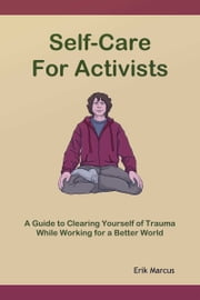 Self-Care for Activists: A Guide to Clearing Yourself of Trauma While Working for a Better World ebook by Erik Marcus