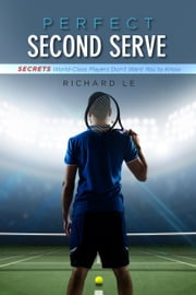Perfect Second Serve - Secrets World-Class Players Don't Want You to Know ebook by Richard Le