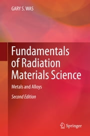 Fundamentals of Radiation Materials Science - Metals and Alloys ebook by Gary S. Was