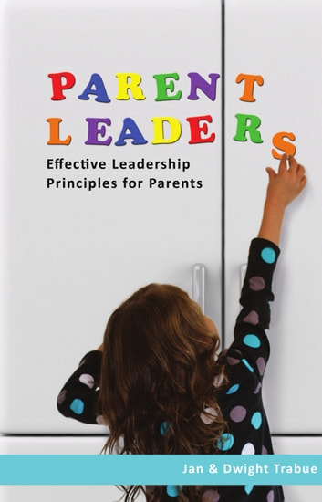 ParentLeaders: Effective Leadership Principles for Parents ebook by Jan Trabue,Dwight Trabue