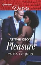 At the CEO's Pleasure - A Billionaire Boss Workplace Romance ebook by Yahrah St. John