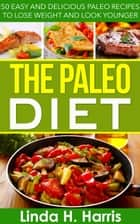 The Paleo Diet: 50 Easy and Delicious Paleo Recipes to Lose Weight and Look Younger ebook by Linda Harris