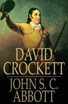 David Crockett - His Life and Adventures ebook by John S. C. Abbott