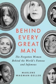 Behind Every Great Man - The Forgotten Women Behind the World's Famous and Infamous ebook by Marlene Wagman-Geller