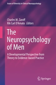 The Neuropsychology of Men - A Developmental Perspective from Theory to Evidence-based Practice ebook by Charles M. Zaroff,Rik Carl D'Amato