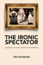 The Ironic Spectator - Solidarity in the Age of Post-Humanitarianism ebook by Lilie Chouliaraki