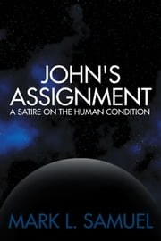 John's Assignment - A Satire on the Human Condition ebook by Mark L. Samuel