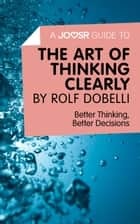 A Joosr Guide to... The Art of Thinking Clearly by Rolf Dobelli: Better Thinking, Better Decisions ebook by Joosr