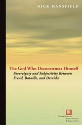 The God Who Deconstructs Himself : Sovereignty and Subjectivity Between Freud Bataille and Derrida ebook by Nick Mansfield