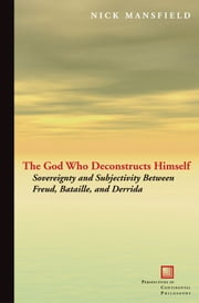The God Who Deconstructs Himself - Sovereignty and Subjectivity Between Freud, Bataille, and Derrida ebook by Nick Mansfield