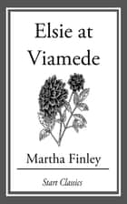 Elsie at Viamede ebook by Martha Finley