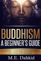Buddhism- A Beginner's Guide ebook by M.E Dahkid
