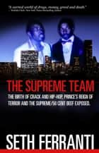 The Supreme Team: The Birth of Crack and Hip-Hop, Prince's Reign of Terror and the Supreme/50 Cent Beef Exposed ebook by Seth Ferranti