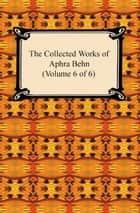 The Collected Works of Aphra Behn (Volume 6 of 6) ebook by Aphra Behn