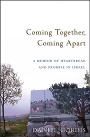 Coming Together, Coming Apart - A Memoir of Heartbreak and Promise in Israel ebook by Daniel Gordis