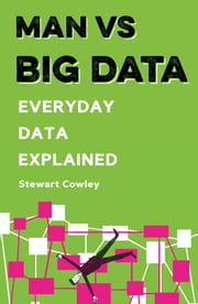 Man vs Big Data - Everyday data explained ebook by Stewart Cowley, Joe Lyewood