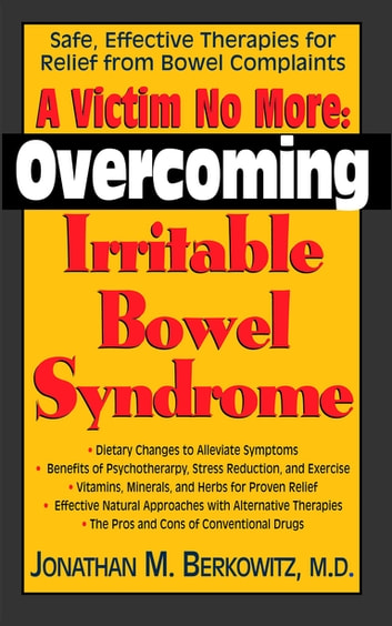 A Victim No More - Overcoming Irritable Bowel Syndrome: Safe, Effective Therapies for Relief from Bowel Complaints ebook by Jonathan M. Berkowitz