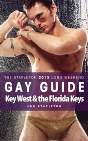 Key West & the Florida Keys: The Stapleton 2015 Long Weekend Gay Guide ebook by Jon Stapleton