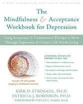 The Mindfulness and Acceptance Workbook for Depression - Using Acceptance and Commitment Therapy to Move Through Depression and Create a Life Worth Living ebook by Patricia Robinson, PhD,Kirk Strosahl, PhD