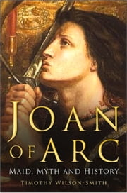 Joan of Arc - Maid, Myth and History ebook by Timothy Wilson-Smith