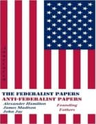 The Federalist Papers and Anti-Federalist Papers (Annotated) ebook by Alexander Hamilton, James Madison, John Jay,...