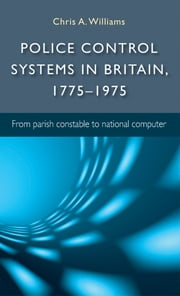Police control systems in Britain, 1775-1975 - From parish constable to national computer ebook by Chris A. Williams