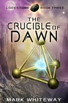 Lodestone Book Three: The Crucible of Dawn ebook by Mark Whiteway