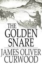 The Golden Snare ebook by James Oliver Curwood
