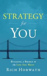 Strategy for You: Building a Bridge to the Life You Want ebook by Rich Horwath