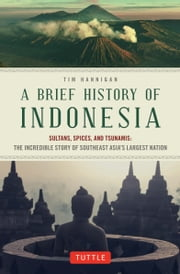 A Brief History of Indonesia - Sultans, Spices, and Tsunamis: The Incredible Story of Southeast Asia's Largest Nation ebook by Tim Hannigan
