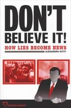 Don't Believe It! - How Lies Become News ebook by Alexandra Kitty