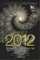 Toward 2012 - Perspectives on the Next Age ebook by Daniel Pinchbeck, Ken Jordan