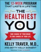 The Healthiest You: Take Charge of Your Brain to Take Charge of Your L - Take Charge of Your Brain to Take Charge of Your L ebook by Kelly Traver, Betty Kelly Sargent