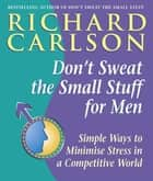 Don't Sweat the Small Stuff for Men - Simple ways to minimize stress in a competitive world ebook by Richard Carlson, PhD