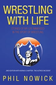 Wrestling with Life - Stories of My Life Immersed in the Sport of Wrestling ebook by Phil Nowick