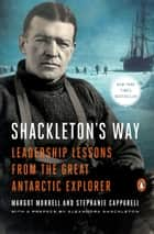Shackleton's Way - Leadership Lessons from the Great Antarctic Explorer ebook by Margot Morrell, Stephanie Capparell, Alexandra Shackleton