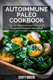 Autoimmune Paleo Cookbook: Top 30 Autoimmune Paleo (AIP) Breakfast Recipes Revealed! - The Blokehead Success Series ebook by Scott Green