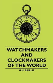 Watchmakers and Clockmakers of the World ebook by G. H. Baillie