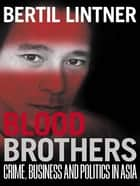 Blood Brothers - Crime, Business and Politics in Asia ebook by Bertil Lintner