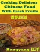 Cooking Delicious Chinese Food with Fresh Fruits: Recipes with Photos ebook by Hongyang(Canada)/ 红洋(加拿大)