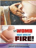 My Womb Must Open By Fire ebook by Bishop Dr. Chris Kwakpovwe