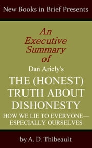 An Executive Summary of Dan Ariely's 'The (Honest) Truth About Dishonesty: How We Lie to Everyone--Especially Ourselves' ebook by A. D. Thibeault