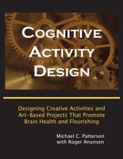 Cognitive Activity Design: Designing Creative Activities and Art-Based Projects That Promote Brain Health and Flourishing ebook by Michael C. Patterson